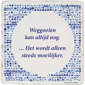 tegelspreuk-DickhoffDesign-17 Weggooien kan altijd nog. ... Het wordt alleen steeds moeilijker.