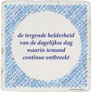 tegelspreuk-DickhoffDesign-38 de tergende helderheid van de dagelijkse dag waarin iemand continue ontbreekt