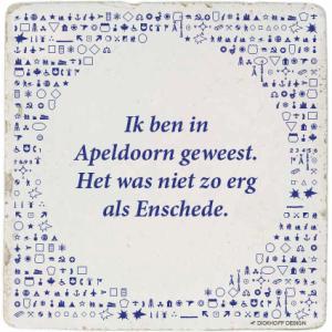 tegelspreuk - Ik ben in Apeldoorn geweest. Het was niet zo erg als Enschede.