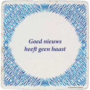 tegelspreuk - Goed nieuws heeft geen haast