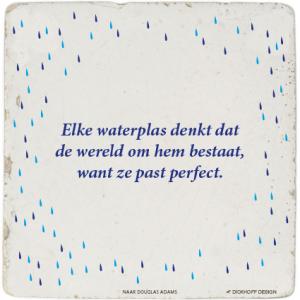 tegelspreuk - Elke waterplas denkt dat de wereld om hem bestaat, want ze past perfect.