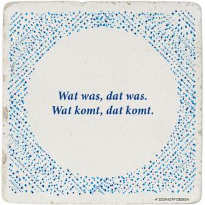 tegelspreuk - Wat was, dat was. Wat komt, dat komt.