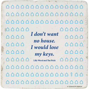 tegelspreuk - I don't want no house. I would lose my keys.